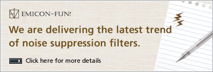 EMICON-FUN! We are delivering the latest trend of noise suppression filters. Click here for more details